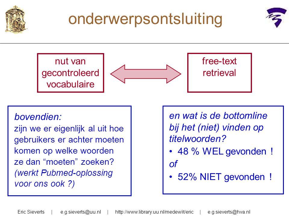 onderwerpsontsluiting Eric Sieverts | e.g.sieverts@uu.nl | http://www.library.uu.nl/medew/it/eric | e.g.sieverts@hva.nl nut van gecontroleerd vocabulaire free-text retrieval en wat is de bottomline bij het (niet) vinden op titelwoorden.