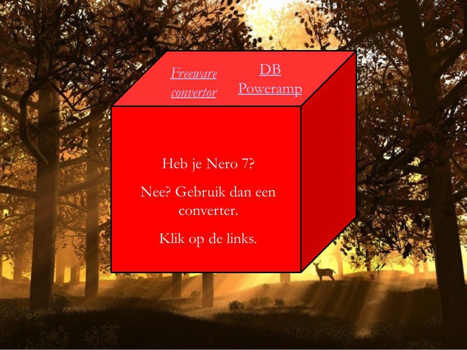 Freeware convertor Heb je Nero 7? Nee? Gebruik dan een converter. Klik op de links. DB Poweramp