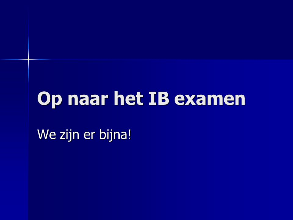 Op naar het IB examen We zijn er bijna!