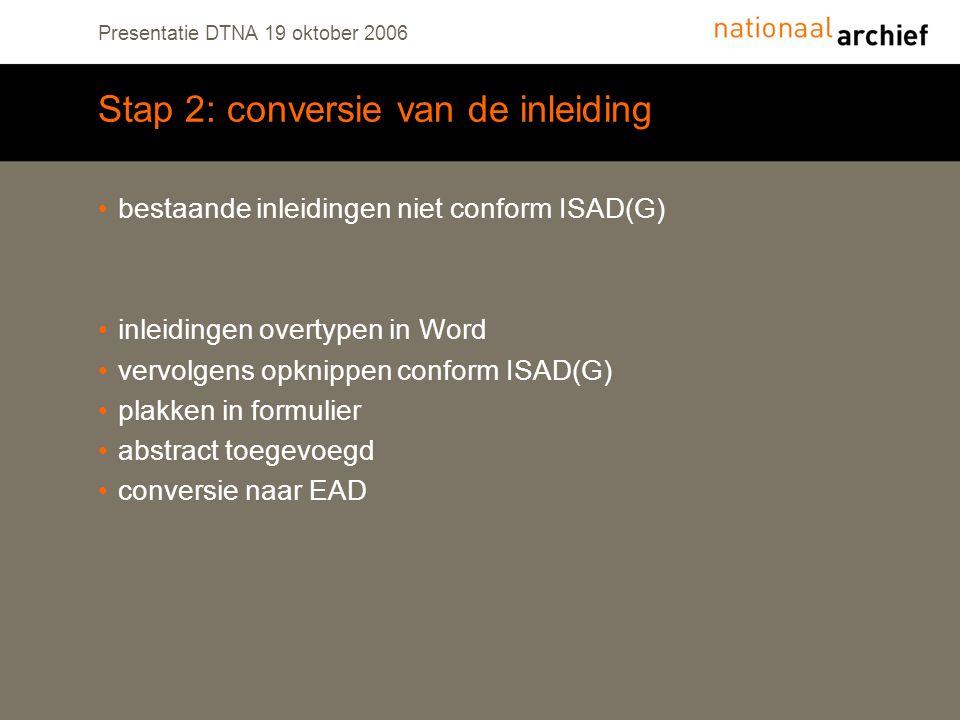 Presentatie DTNA 19 oktober 2006 Stap 2: conversie van de inleiding bestaande inleidingen niet conform ISAD(G) inleidingen overtypen in Word vervolgens opknippen conform ISAD(G) plakken in formulier abstract toegevoegd conversie naar EAD
