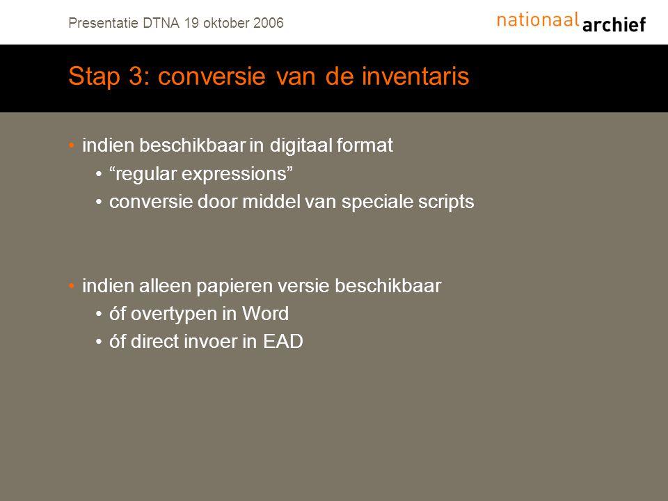 Presentatie DTNA 19 oktober 2006 Stap 3: conversie van de inventaris indien beschikbaar in digitaal format regular expressions conversie door middel van speciale scripts indien alleen papieren versie beschikbaar óf overtypen in Word óf direct invoer in EAD