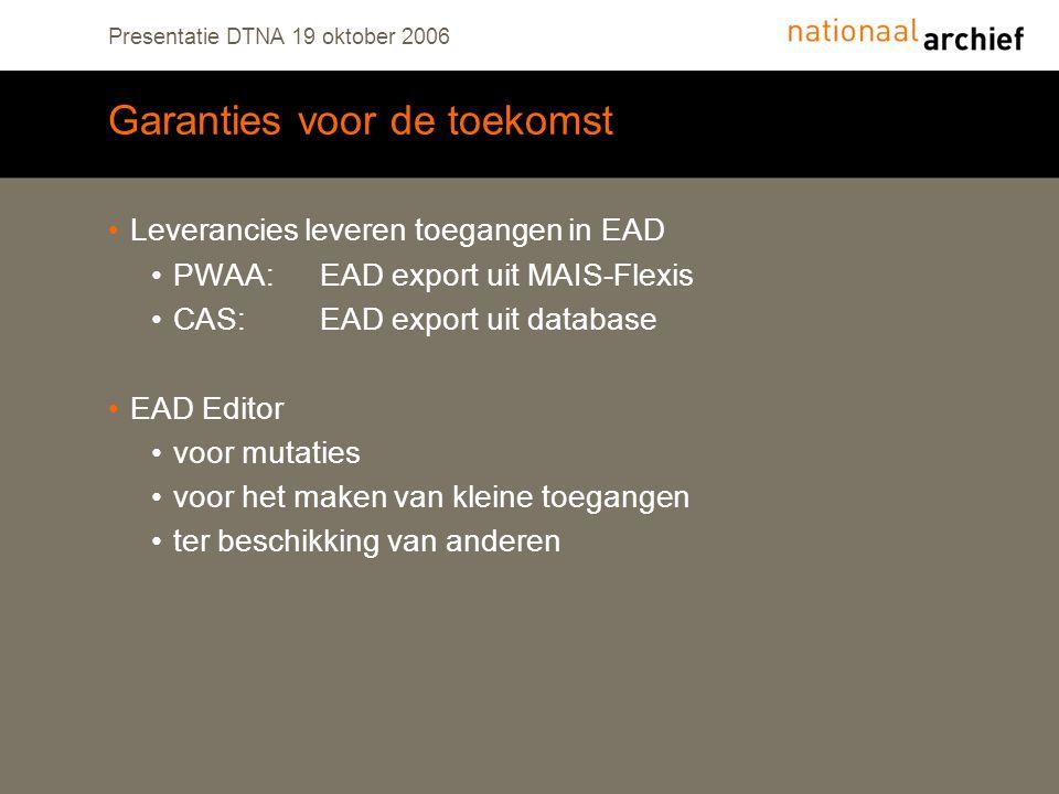 Presentatie DTNA 19 oktober 2006 Garanties voor de toekomst Leverancies leveren toegangen in EAD PWAA:EAD export uit MAIS-Flexis CAS:EAD export uit database EAD Editor voor mutaties voor het maken van kleine toegangen ter beschikking van anderen