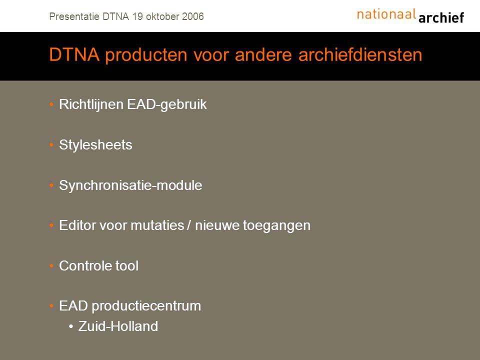 Presentatie DTNA 19 oktober 2006 DTNA producten voor andere archiefdiensten Richtlijnen EAD-gebruik Stylesheets Synchronisatie-module Editor voor mutaties / nieuwe toegangen Controle tool EAD productiecentrum Zuid-Holland