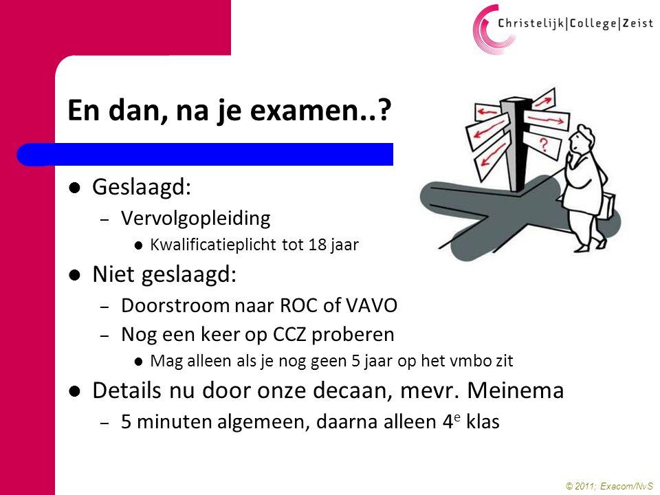 © 2011; Exacom/NvS En dan, na je examen..? Geslaagd: – Vervolgopleiding Kwalificatieplicht tot 18 jaar Niet geslaagd: – Doorstroom naar ROC of VAVO –
