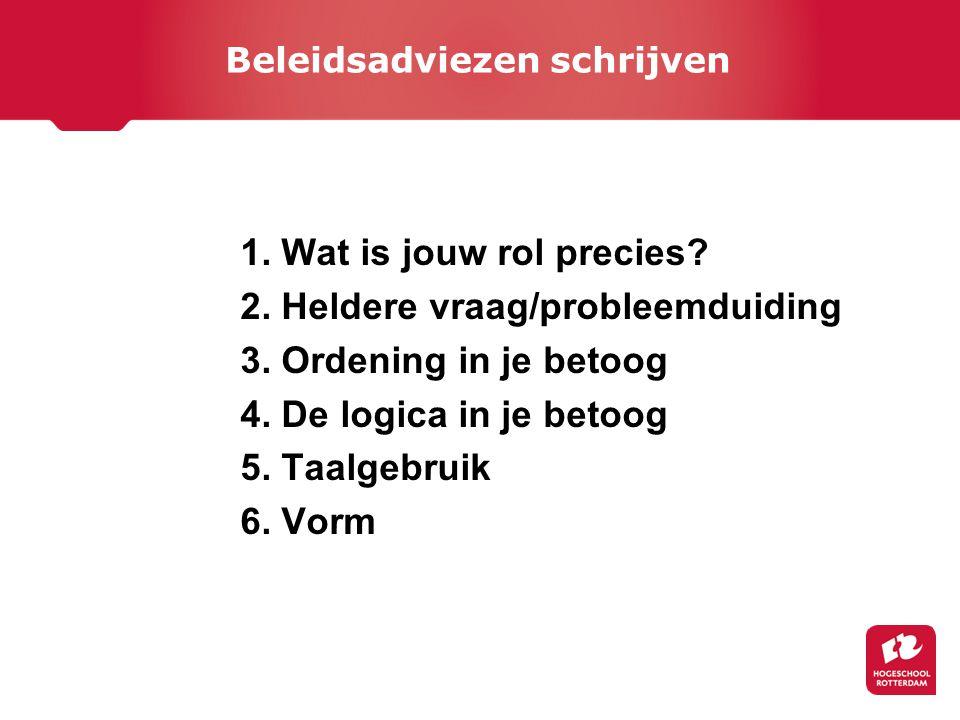 1. Wat is jouw rol precies? 2. Heldere vraag/probleemduiding 3. Ordening in je betoog 4. De logica in je betoog 5. Taalgebruik 6. Vorm Beleidsadviezen