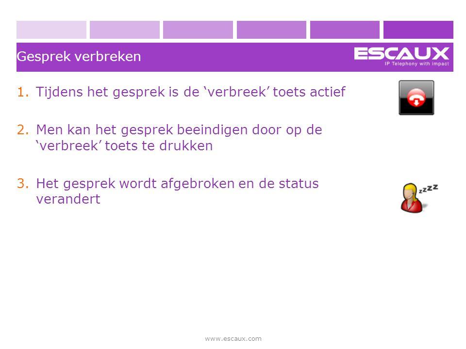 www.escaux.com Gesprek verbreken 1.Tijdens het gesprek is de 'verbreek' toets actief 2.Men kan het gesprek beeindigen door op de 'verbreek' toets te d
