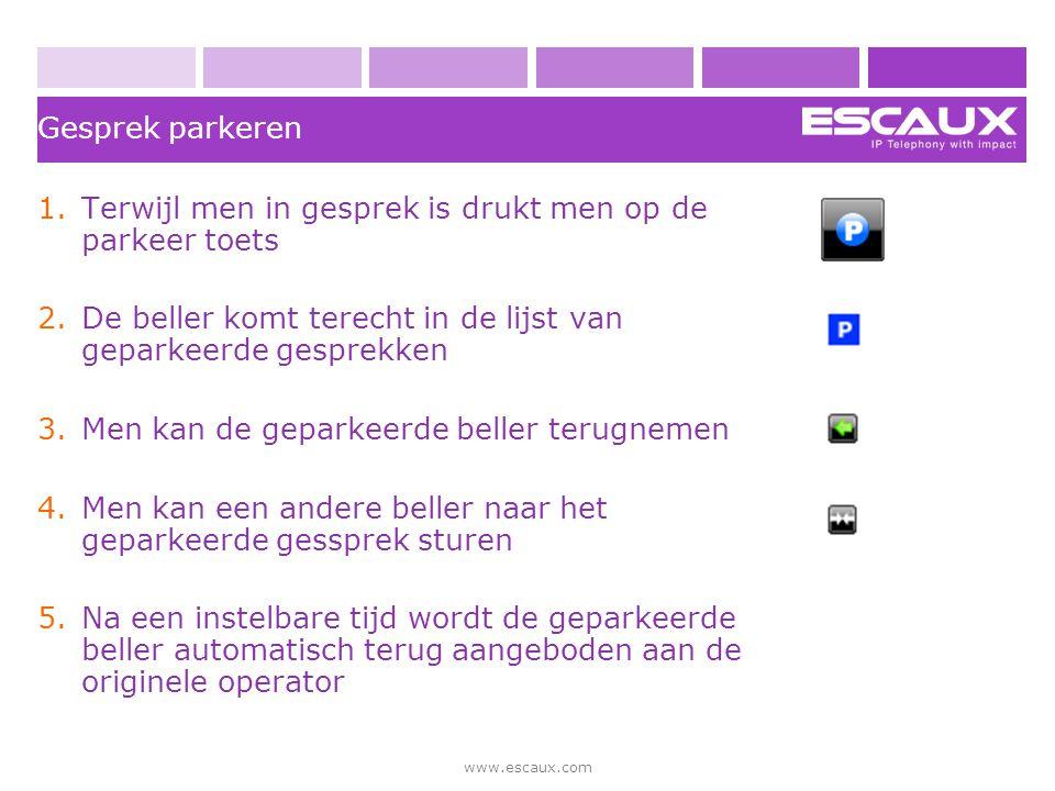 www.escaux.com Gesprek parkeren 1.Terwijl men in gesprek is drukt men op de parkeer toets 2.De beller komt terecht in de lijst van geparkeerde gesprek