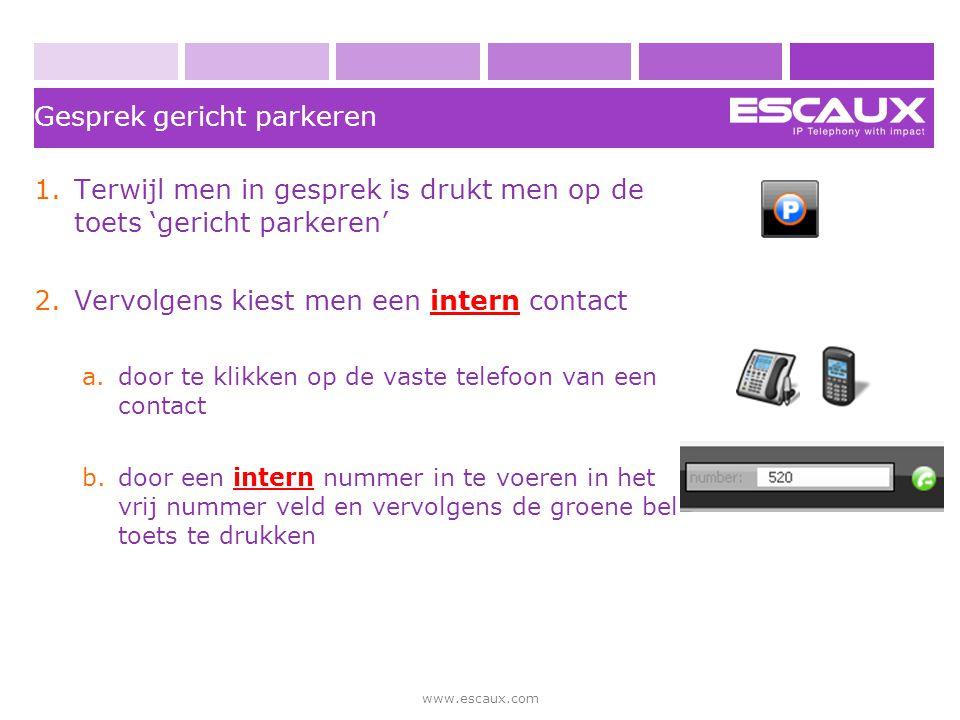 www.escaux.com Gesprek gericht parkeren 1.Terwijl men in gesprek is drukt men op de toets 'gericht parkeren' 2.Vervolgens kiest men een intern contact