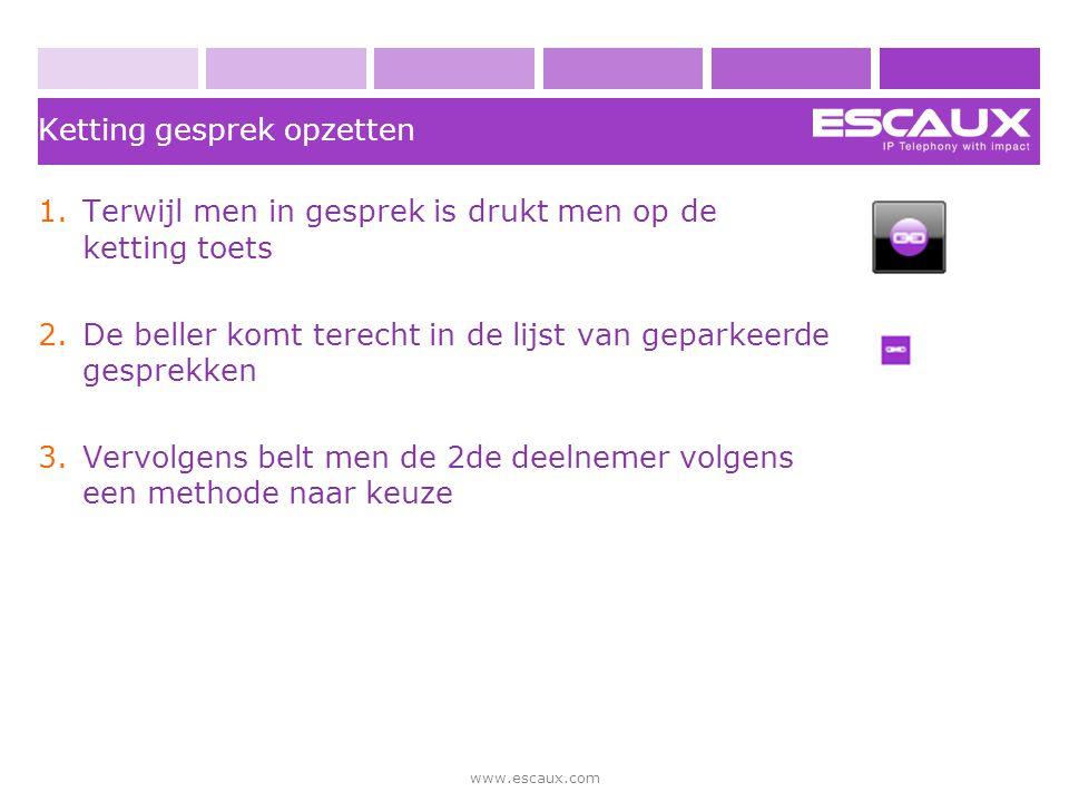 www.escaux.com 1.Terwijl men in gesprek is drukt men op de ketting toets 2.De beller komt terecht in de lijst van geparkeerde gesprekken 3.Vervolgens