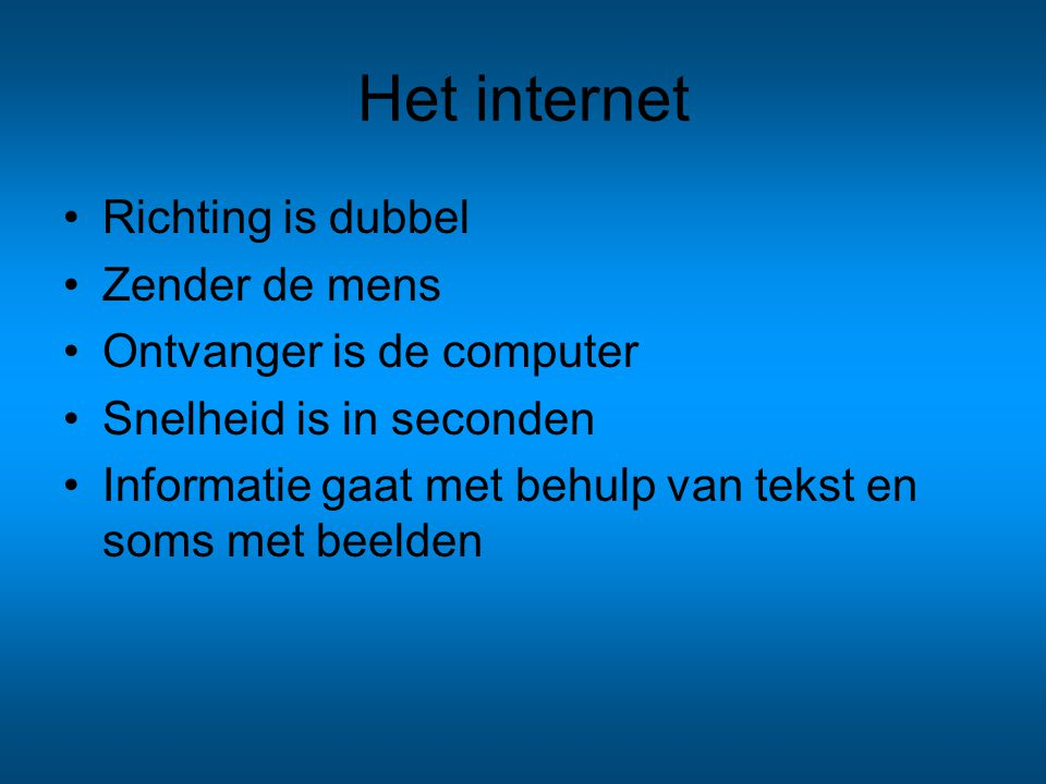 Het internet Richting is dubbel Zender de mens Ontvanger is de computer Snelheid is in seconden Informatie gaat met behulp van tekst en soms met beeld