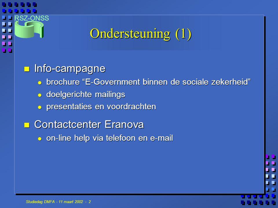 RSZ-ONSS Studiedag DMFA - 11 maart 2002 - 2 Ondersteuning (1) n Info-campagne brochure E-Government binnen de sociale zekerheid brochure E-Government binnen de sociale zekerheid doelgerichte mailings doelgerichte mailings presentaties en voordrachten presentaties en voordrachten n Contactcenter Eranova on-line help via telefoon en e-mail on-line help via telefoon en e-mail