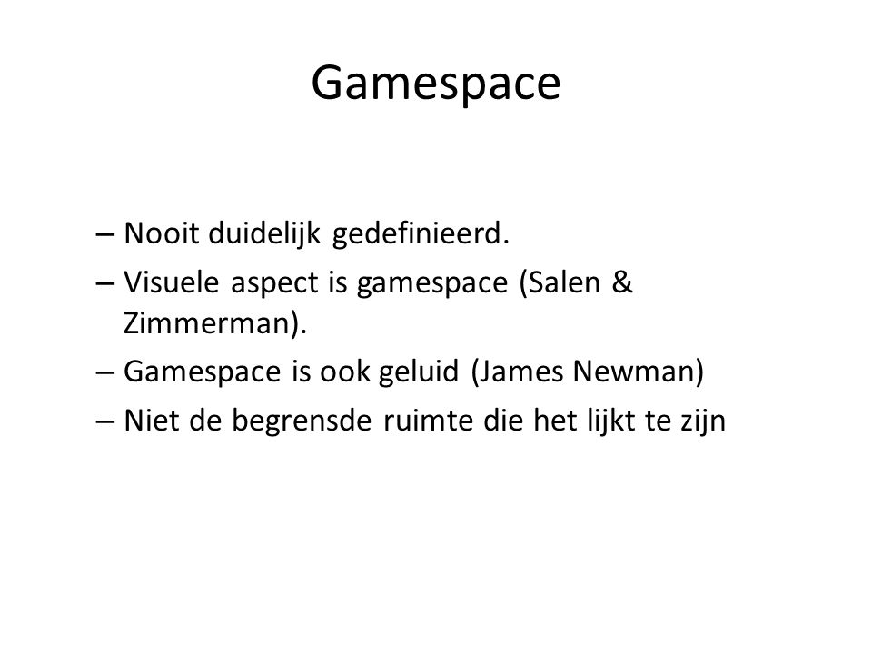 Gamespace – Nooit duidelijk gedefinieerd. – Visuele aspect is gamespace (Salen & Zimmerman). – Gamespace is ook geluid (James Newman) – Niet de begren