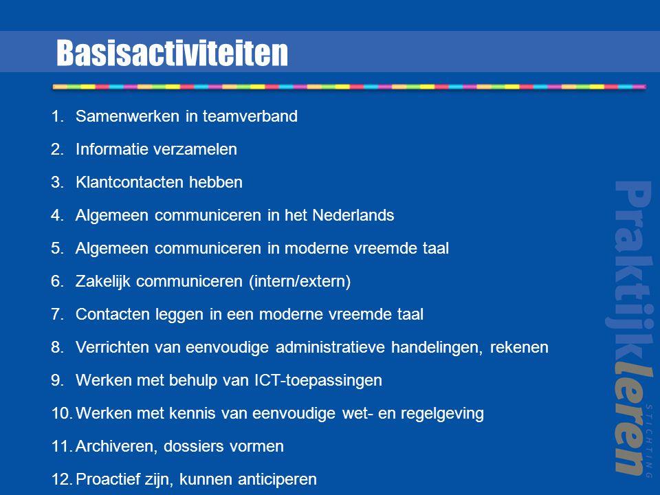 1.Samenwerken in teamverband 2.Informatie verzamelen 3.Klantcontacten hebben 4.Algemeen communiceren in het Nederlands 5.Algemeen communiceren in moderne vreemde taal 6.Zakelijk communiceren (intern/extern) 7.Contacten leggen in een moderne vreemde taal 8.Verrichten van eenvoudige administratieve handelingen, rekenen 9.Werken met behulp van ICT-toepassingen 10.Werken met kennis van eenvoudige wet- en regelgeving 11.Archiveren, dossiers vormen 12.Proactief zijn, kunnen anticiperen Basisactiviteiten