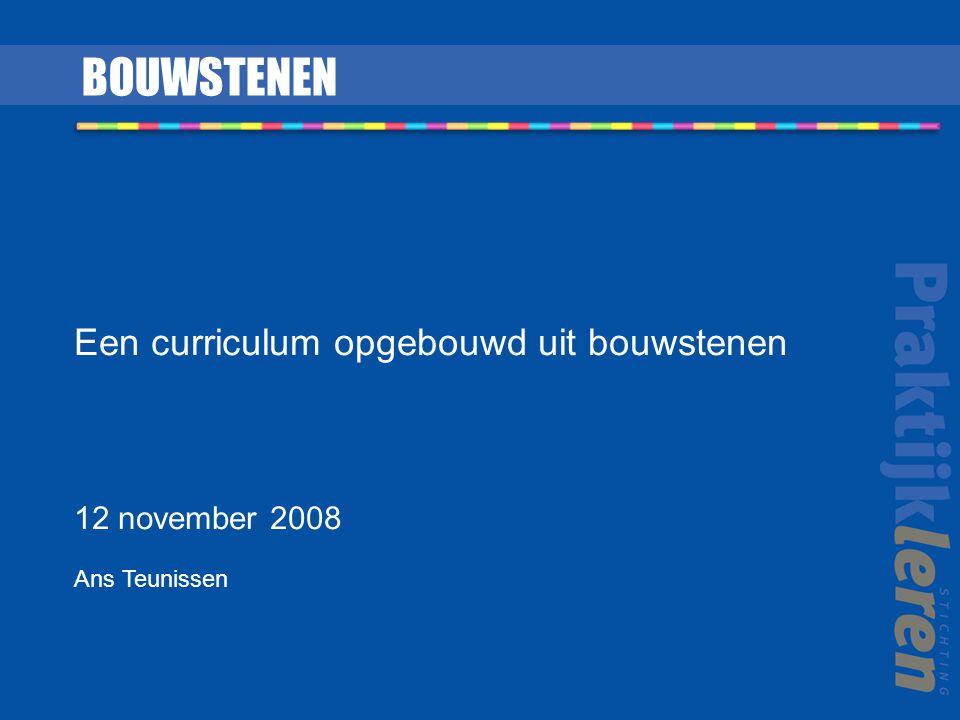 Een curriculum opgebouwd uit bouwstenen 12 november 2008 Ans Teunissen BOUWSTENEN