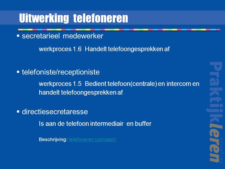  secretarieel medewerker werkproces 1.6 Handelt telefoongesprekken af  telefoniste/receptioniste werkproces 1.5 Bedient telefoon(centrale) en intercom en handelt telefoongesprekken af  directiesecretaresse Is aan de telefoon intermediair en buffer Beschrijving: telefoneren (concept)telefoneren (concept) Uitwerking telefoneren