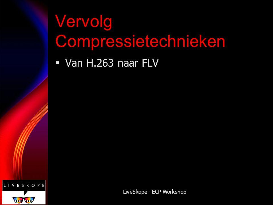 LiveSkope - ECP Workshop Vervolg Compressietechnieken  Van H.263 naar FLV