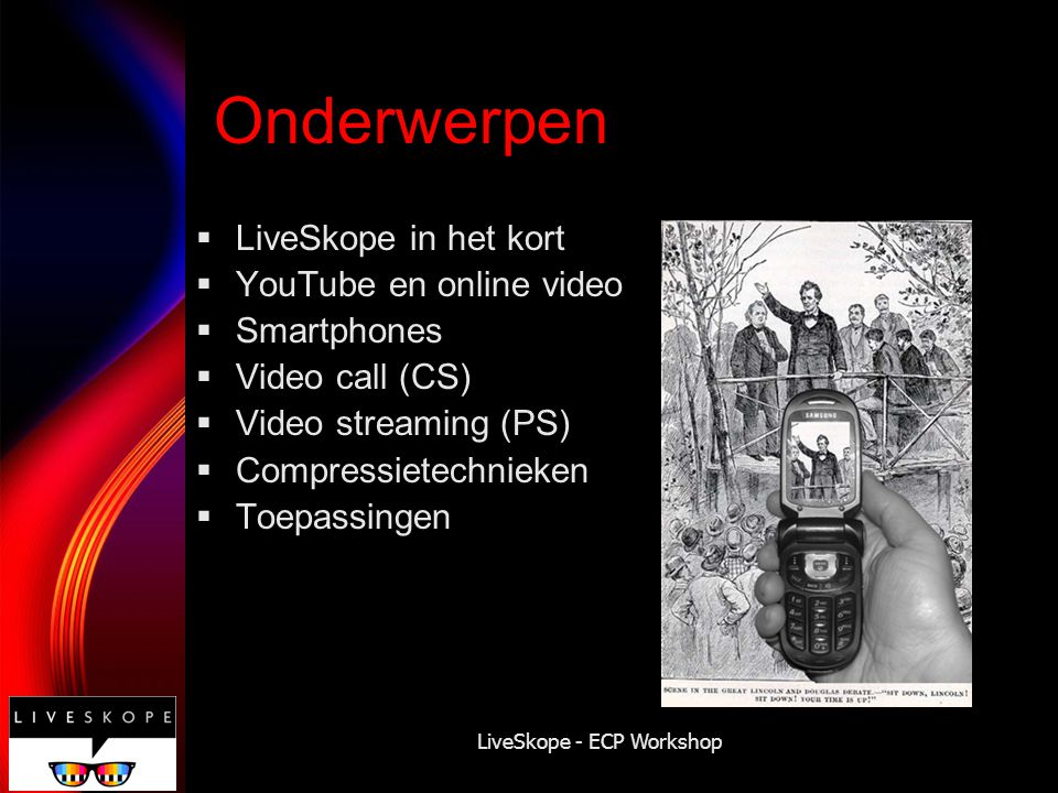 LiveSkope - ECP Workshop Onderwerpen  LiveSkope in het kort  YouTube en online video  Smartphones  Video call (CS)  Video streaming (PS)  Compre