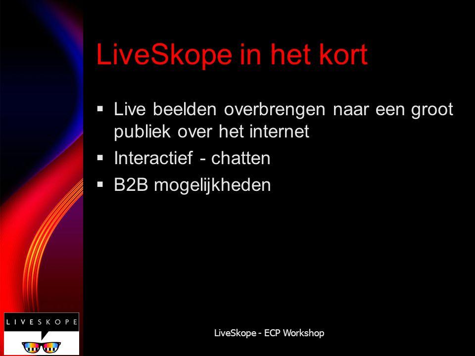 LiveSkope - ECP Workshop LiveSkope in het kort  Live beelden overbrengen naar een groot publiek over het internet  Interactief - chatten  B2B mogel