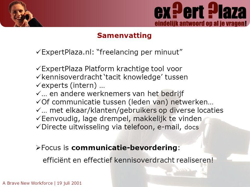 A Brave New Workforce | 19 juli 200111 Samenvatting ExpertPlaza.nl: freelancing per minuut ExpertPlaza Platform krachtige tool voor kennisoverdracht 'tacit knowledge' tussen experts (intern) … … en andere werknemers van het bedrijf Of communicatie tussen (leden van) netwerken… … met elkaar/klanten/gebruikers op diverse locaties Eenvoudig, lage drempel, makkelijk te vinden Directe uitwisseling via telefoon, e-mail, docs  Focus is communicatie-bevordering: efficiënt en effectief kennisoverdracht realiseren!