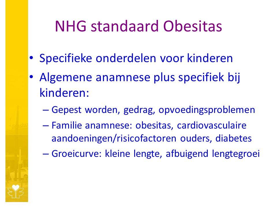 NHG standaard Obesitas Specifieke onderdelen voor kinderen Algemene anamnese plus specifiek bij kinderen: – Gepest worden, gedrag, opvoedingsproblemen – Familie anamnese: obesitas, cardiovasculaire aandoeningen/risicofactoren ouders, diabetes – Groeicurve: kleine lengte, afbuigend lengtegroei