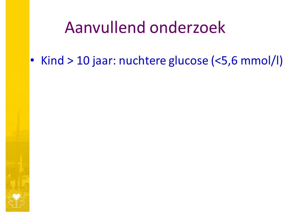 Aanvullend onderzoek Kind > 10 jaar: nuchtere glucose (<5,6 mmol/l)