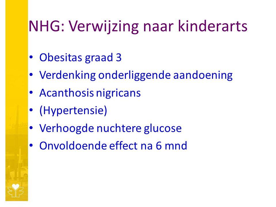 NHG: Verwijzing naar kinderarts Obesitas graad 3 Verdenking onderliggende aandoening Acanthosis nigricans (Hypertensie) Verhoogde nuchtere glucose Onvoldoende effect na 6 mnd