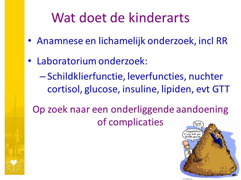 Wat doet de kinderarts Anamnese en lichamelijk onderzoek, incl RR Laboratorium onderzoek: – Schildklierfunctie, leverfuncties, nuchter cortisol, glucose, insuline, lipiden, evt GTT Op zoek naar een onderliggende aandoening of complicaties