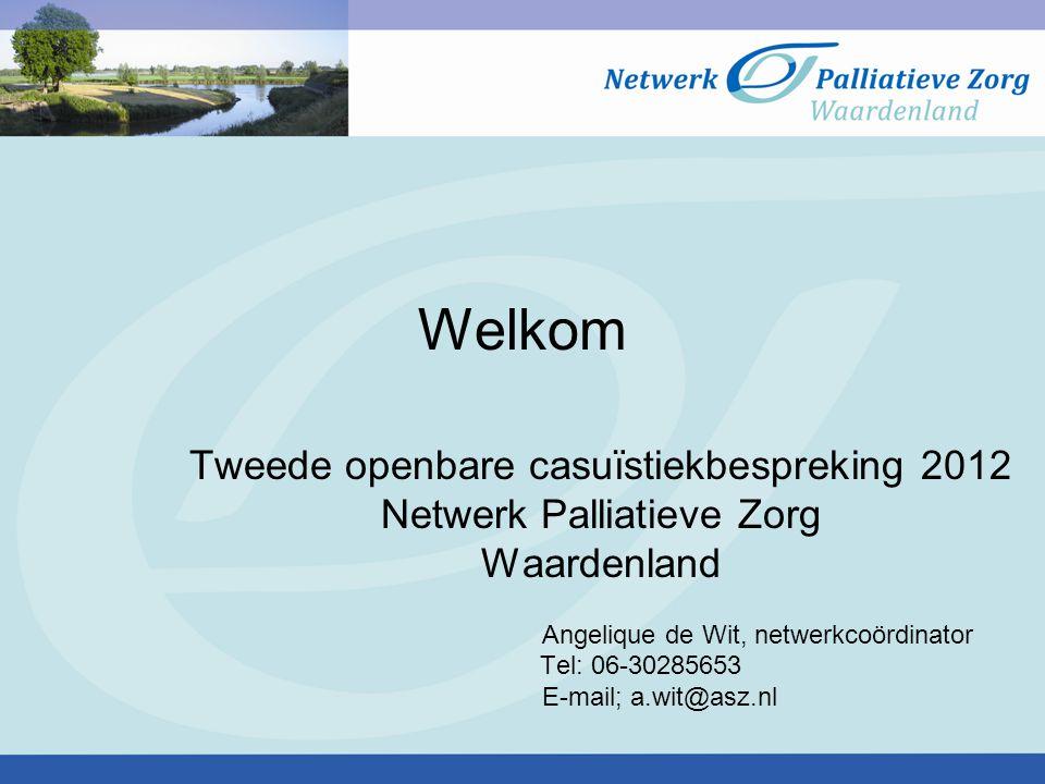 Welkom Tweede openbare casuïstiekbespreking 2012 Netwerk Palliatieve Zorg Waardenland Angelique de Wit, netwerkcoördinator Tel: 06-30285653 E-mail; a.wit@asz.nl