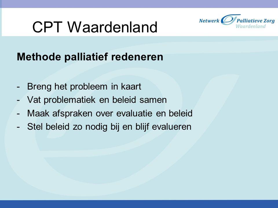 CPT Waardenland Methode palliatief redeneren -Breng het probleem in kaart -Vat problematiek en beleid samen -Maak afspraken over evaluatie en beleid -Stel beleid zo nodig bij en blijf evalueren