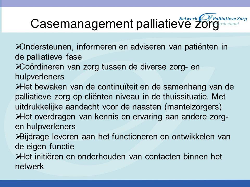 Casemanagement palliatieve zorg  Ondersteunen, informeren en adviseren van patiënten in de palliatieve fase  Coördineren van zorg tussen de diverse zorg- en hulpverleners  Het bewaken van de continuïteit en de samenhang van de palliatieve zorg op cliënten niveau in de thuissituatie.