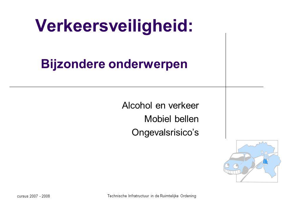 cursus 2007 - 2008 Technische Infratructuur in de Ruimtelijke Ordening Verkeersveiligheid: Bijzondere onderwerpen Alcohol en verkeer Mobiel bellen Ongevalsrisico's