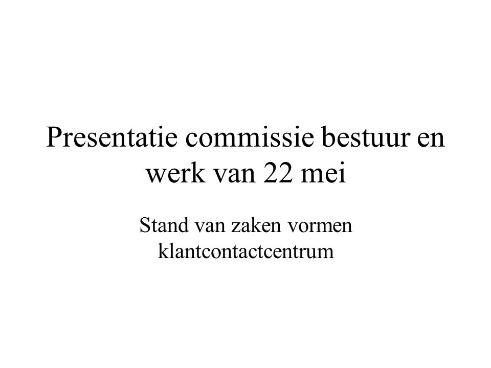 Presentatie commissie bestuur en werk van 22 mei Stand van zaken vormen klantcontactcentrum