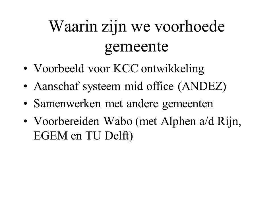 Waarin zijn we voorhoede gemeente Voorbeeld voor KCC ontwikkeling Aanschaf systeem mid office (ANDEZ) Samenwerken met andere gemeenten Voorbereiden Wabo (met Alphen a/d Rijn, EGEM en TU Delft)