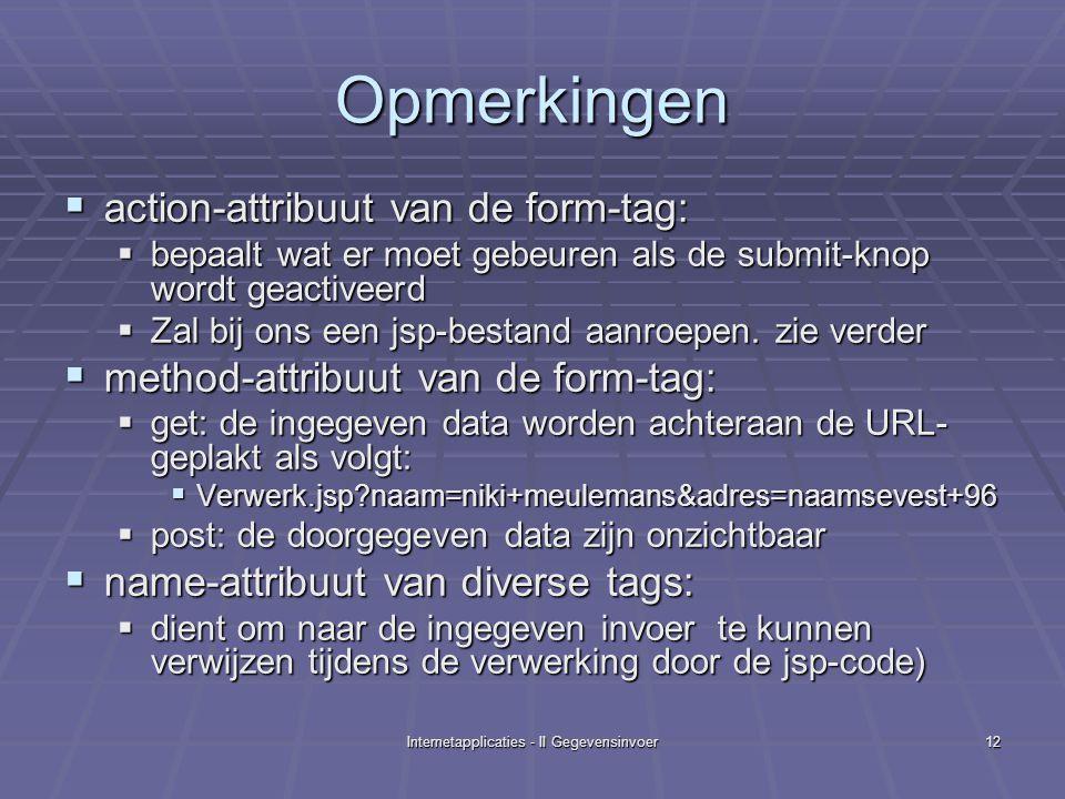 Internetapplicaties - II Gegevensinvoer12 Opmerkingen  action-attribuut van de form-tag:  bepaalt wat er moet gebeuren als de submit-knop wordt geactiveerd  Zal bij ons een jsp-bestand aanroepen.