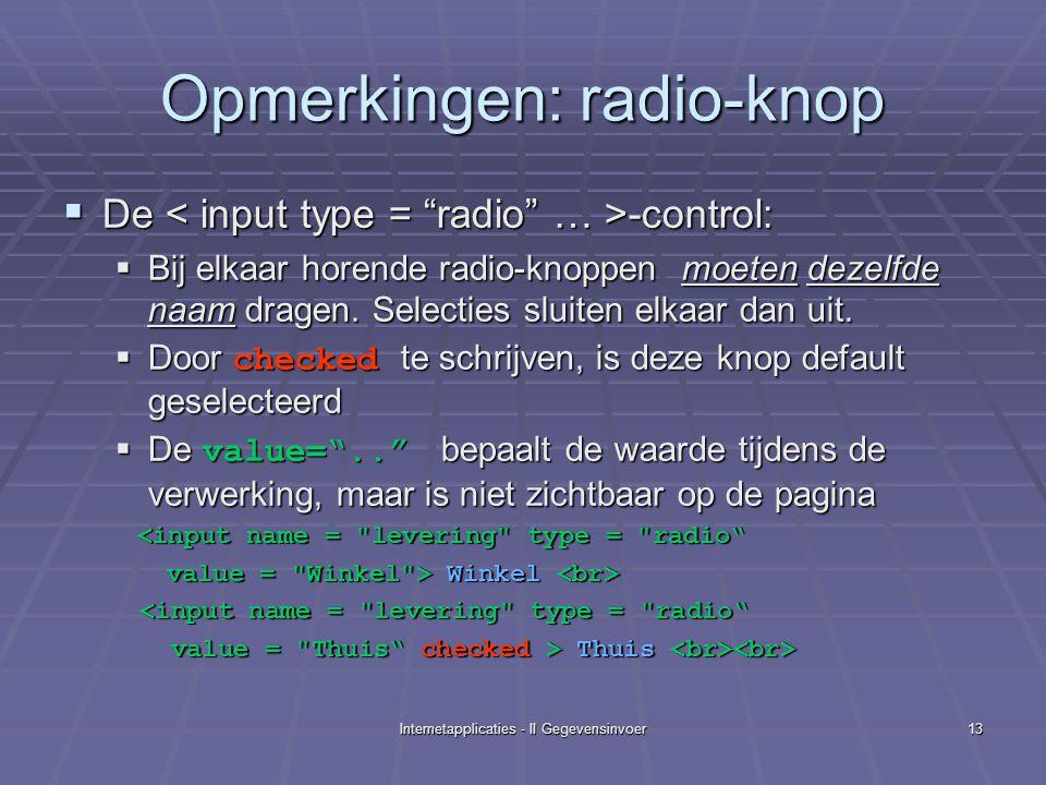 Internetapplicaties - II Gegevensinvoer13 Opmerkingen: radio-knop  De -control:  Bij elkaar horende radio-knoppen moeten dezelfde naam dragen.