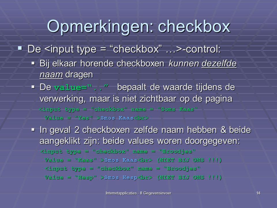 Internetapplicaties - II Gegevensinvoer14 Opmerkingen: checkbox  De -control:  Bij elkaar horende checkboxen kunnen dezelfde naam dragen  De value= .. bepaalt de waarde tijdens de verwerking, maar is niet zichtbaar op de pagina <input type = checkbox name = Soms Kaas <input type = checkbox name = Soms Kaas Value = Yes >Smos Kaas Value = Yes >Smos Kaas  In geval 2 checkboxen zelfde naam hebben & beide aangeklikt zijn: beide values woren doorgegeven: < input type = checkbox name = Broodjes < input type = checkbox name = Broodjes Value = Kaas >Smos Kaas (NIET BIJ ONS !!!) Smos Kaas (NIET BIJ ONS !!!) <input type = checkbox name = Broodjes Value = Hesp >Smos Hesp (NIET BIJ ONS !!!)
