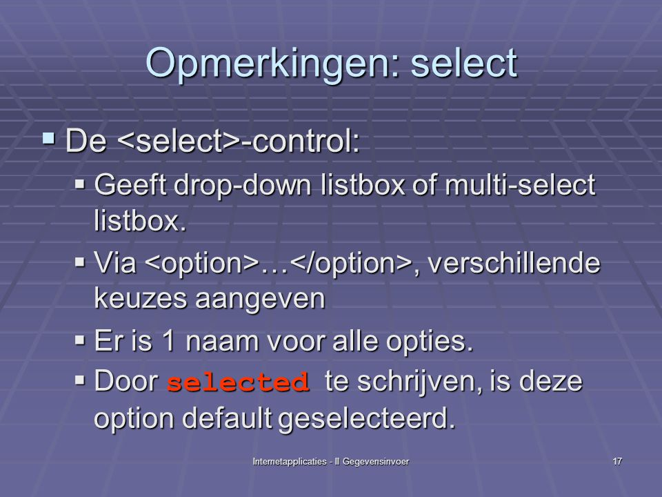 Internetapplicaties - II Gegevensinvoer17 Opmerkingen: select  De -control:  Geeft drop-down listbox of multi-select listbox.