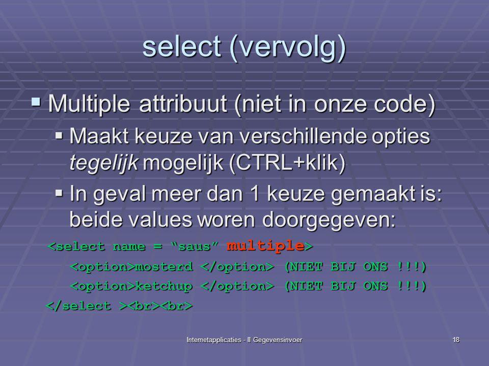 Internetapplicaties - II Gegevensinvoer18 select (vervolg)  Multiple attribuut (niet in onze code)  Maakt keuze van verschillende opties tegelijk mogelijk (CTRL+klik)  In geval meer dan 1 keuze gemaakt is: beide values woren doorgegeven: mosterd (NIET BIJ ONS !!!) mosterd (NIET BIJ ONS !!!) ketchup (NIET BIJ ONS !!!) ketchup (NIET BIJ ONS !!!)
