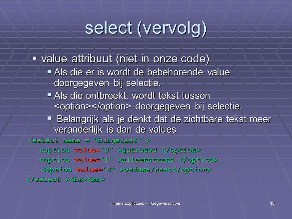 Internetapplicaties - II Gegevensinvoer19 select (vervolg)  value attribuut (niet in onze code)  Als die er is wordt de bebehorende value doorgegeven bij selectie.