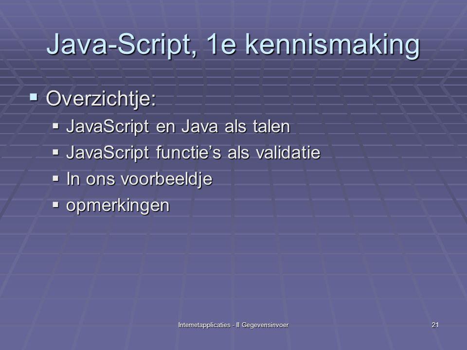 Internetapplicaties - II Gegevensinvoer21 Java-Script, 1e kennismaking  Overzichtje:  JavaScript en Java als talen  JavaScript functie's als validatie  In ons voorbeeldje  opmerkingen