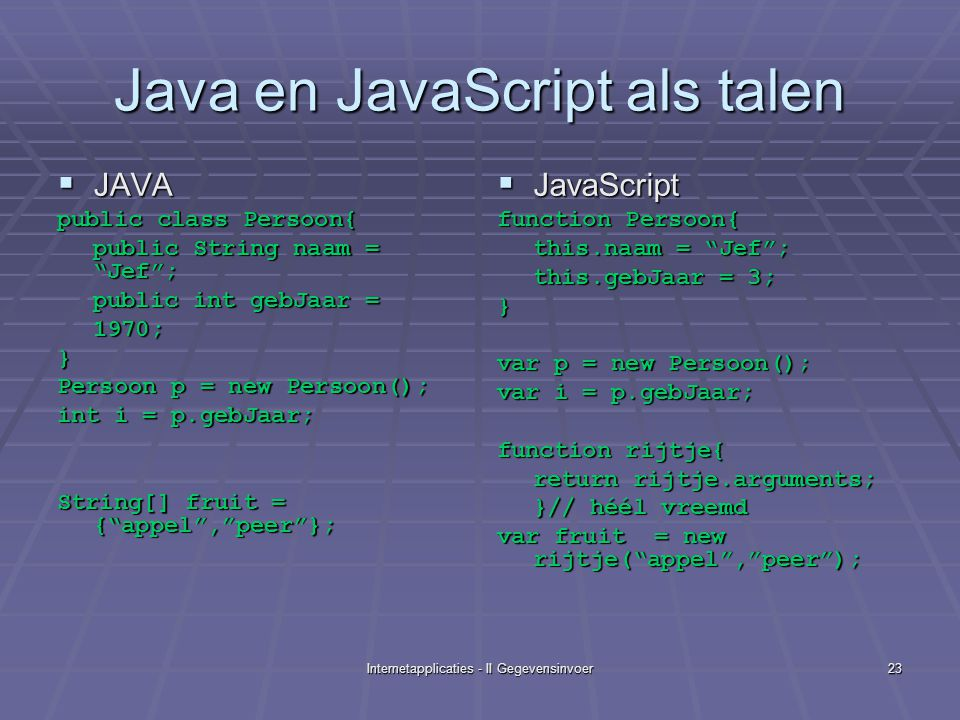 Internetapplicaties - II Gegevensinvoer23 Java en JavaScript als talen  JAVA public class Persoon{ public String naam = Jef ; public int gebJaar = 1970;} Persoon p = new Persoon(); int i = p.gebJaar; String[] fruit = { appel , peer };  JavaScript function Persoon{ this.naam = Jef ; this.gebJaar = 3; } var p = new Persoon(); var i = p.gebJaar; function rijtje{ return rijtje.arguments; }// héél vreemd var fruit = new rijtje( appel , peer );
