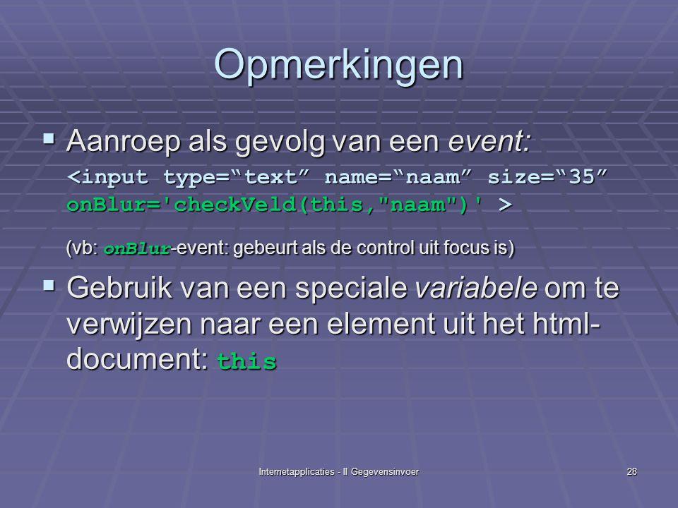 Internetapplicaties - II Gegevensinvoer28 Opmerkingen  Aanroep als gevolg van een event: (vb: onBlur -event: gebeurt als de control uit focus is)  Gebruik van een speciale variabele om te verwijzen naar een element uit het html- document: this