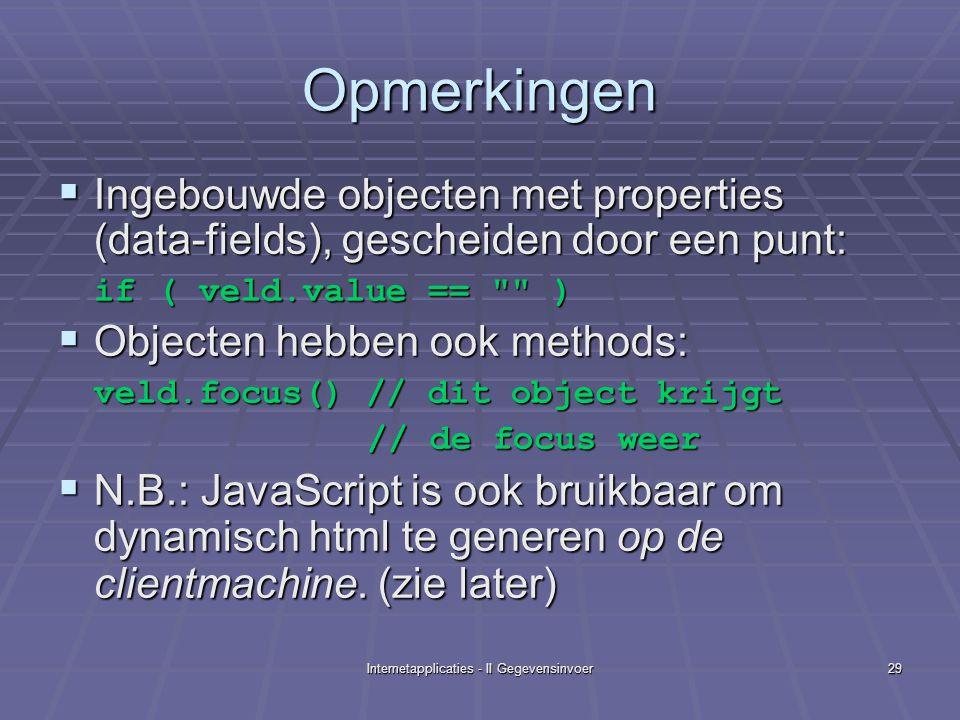 Internetapplicaties - II Gegevensinvoer29 Opmerkingen  Ingebouwde objecten met properties (data-fields), gescheiden door een punt: if ( veld.value == )  Objecten hebben ook methods: veld.focus() // dit object krijgt // de focus weer // de focus weer  N.B.: JavaScript is ook bruikbaar om dynamisch html te generen op de clientmachine.