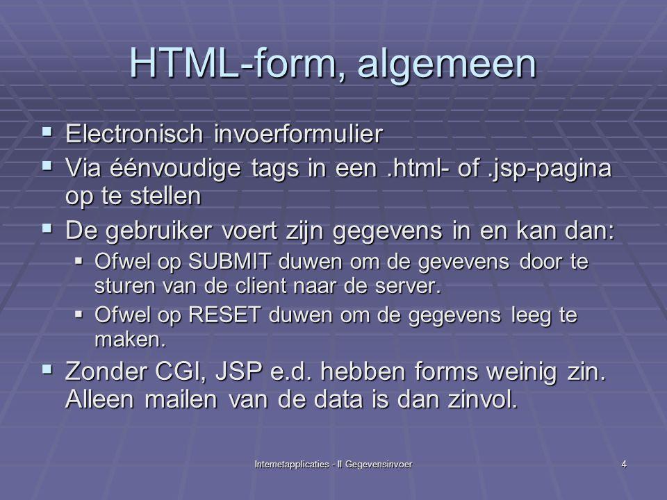 Internetapplicaties - II Gegevensinvoer4 HTML-form, algemeen  Electronisch invoerformulier  Via éénvoudige tags in een.html- of.jsp-pagina op te stellen  De gebruiker voert zijn gegevens in en kan dan:  Ofwel op SUBMIT duwen om de gevevens door te sturen van de client naar de server.