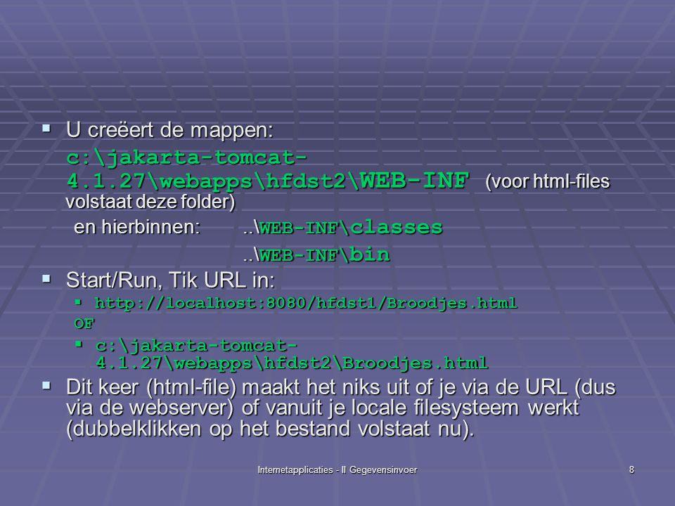 Internetapplicaties - II Gegevensinvoer8  U creëert de mappen: c:\jakarta-tomcat- 4.1.27\webapps\hfdst2\ WEB-INF (voor html-files volstaat deze folder) en hierbinnen:..\ WEB-INF\ classes..\ WEB-INF\ bin  Start/Run, Tik URL in:  http://localhost:8080/hfdst1/Broodjes.html OF  c:\jakarta-tomcat- 4.1.27\webapps\hfdst2\Broodjes.html  Dit keer (html-file) maakt het niks uit of je via de URL (dus via de webserver) of vanuit je locale filesysteem werkt (dubbelklikken op het bestand volstaat nu).