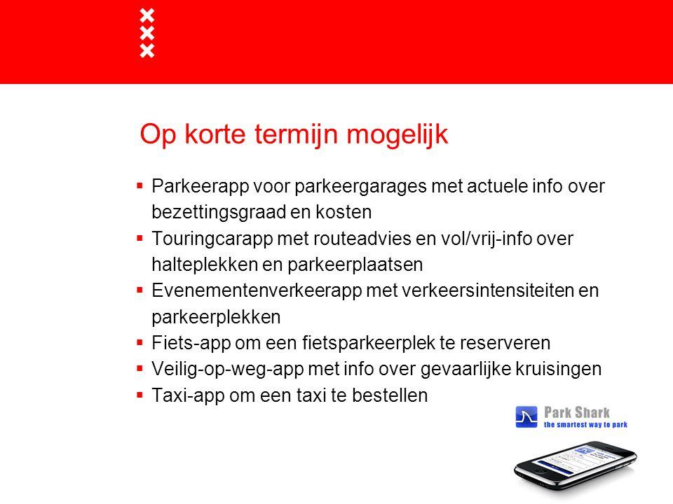 Op korte termijn mogelijk  Parkeerapp voor parkeergarages met actuele info over bezettingsgraad en kosten  Touringcarapp met routeadvies en vol/vrij-info over halteplekken en parkeerplaatsen  Evenementenverkeerapp met verkeersintensiteiten en parkeerplekken  Fiets-app om een fietsparkeerplek te reserveren  Veilig-op-weg-app met info over gevaarlijke kruisingen  Taxi-app om een taxi te bestellen