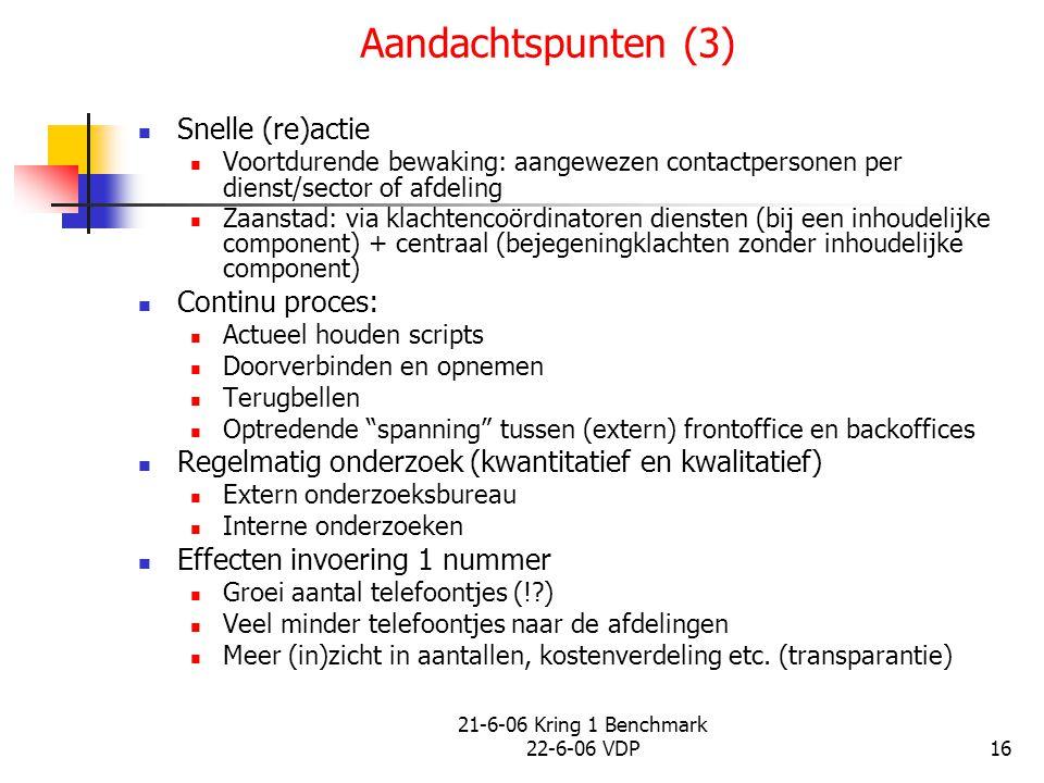 21-6-06 Kring 1 Benchmark 22-6-06 VDP16 Aandachtspunten (3) Snelle (re)actie Voortdurende bewaking: aangewezen contactpersonen per dienst/sector of afdeling Zaanstad: via klachtencoördinatoren diensten (bij een inhoudelijke component) + centraal (bejegeningklachten zonder inhoudelijke component) Continu proces: Actueel houden scripts Doorverbinden en opnemen Terugbellen Optredende spanning tussen (extern) frontoffice en backoffices Regelmatig onderzoek (kwantitatief en kwalitatief) Extern onderzoeksbureau Interne onderzoeken Effecten invoering 1 nummer Groei aantal telefoontjes (!?) Veel minder telefoontjes naar de afdelingen Meer (in)zicht in aantallen, kostenverdeling etc.
