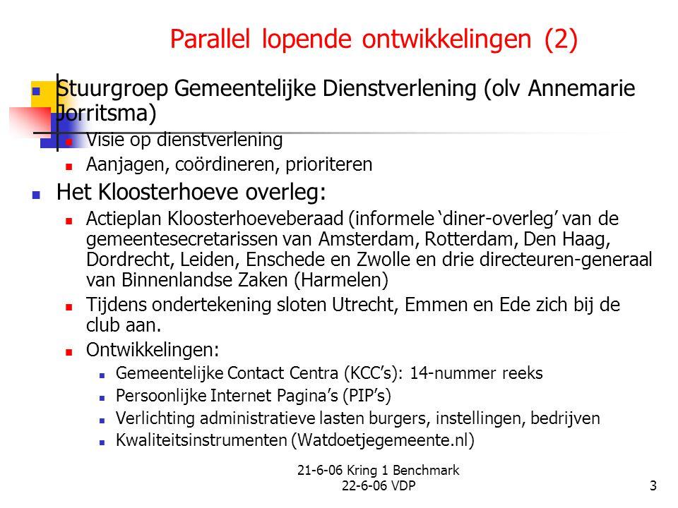 21-6-06 Kring 1 Benchmark 22-6-06 VDP4 Parallel lopende ontwikkelingen (3) Pact van Pans Bouwt voort op: Actieprogramma andere overheid Werkgroep GovUnited: intensieve samenwerking m.b.t.