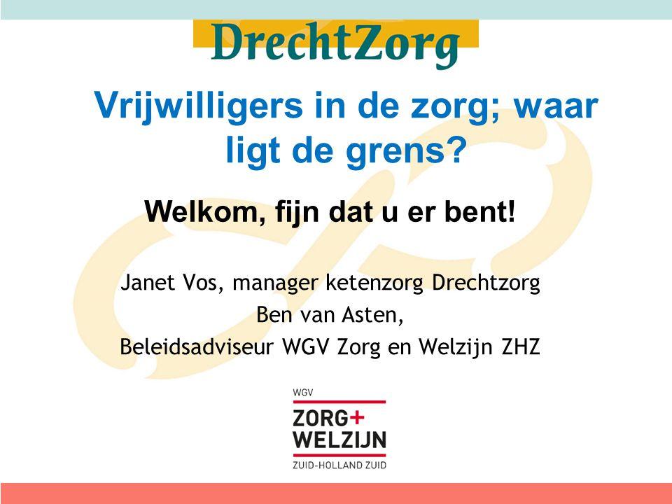 Welkom, fijn dat u er bent! Janet Vos, manager ketenzorg Drechtzorg Ben van Asten, Beleidsadviseur WGV Zorg en Welzijn ZHZ Vrijwilligers in de zorg; w