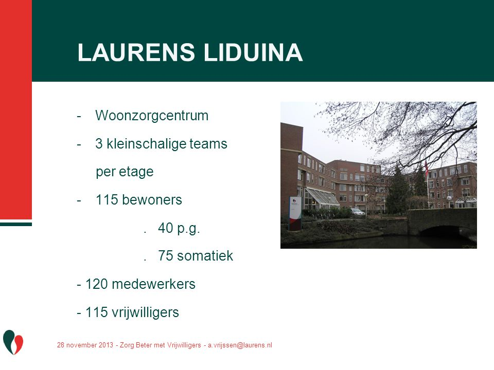 LAURENS LIDUINA -Woonzorgcentrum -3 kleinschalige teams per etage -115 bewoners. 40 p.g.. 75 somatiek - 120 medewerkers - 115 vrijwilligers 28 novembe